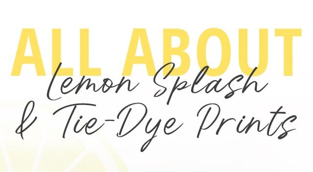 All about Lemon Splash & Tie-Dye Prints