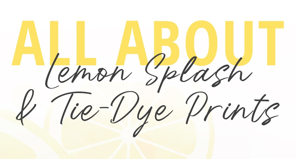 All about Lemon Splash & Tie-Dye Prints